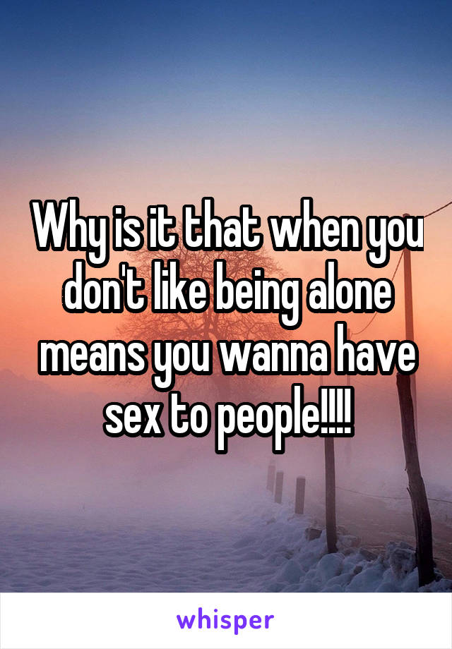 Why is it that when you don't like being alone means you wanna have sex to people!!!!