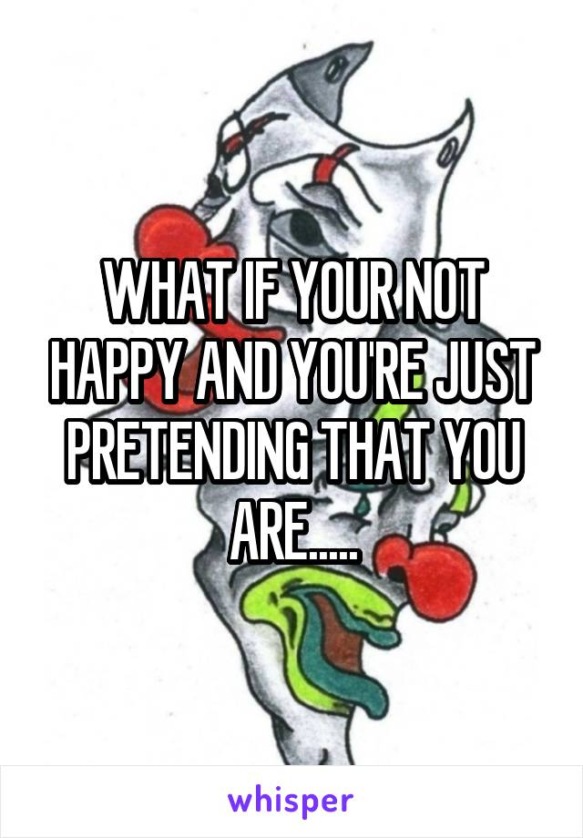 WHAT IF YOUR NOT HAPPY AND YOU'RE JUST PRETENDING THAT YOU ARE.....