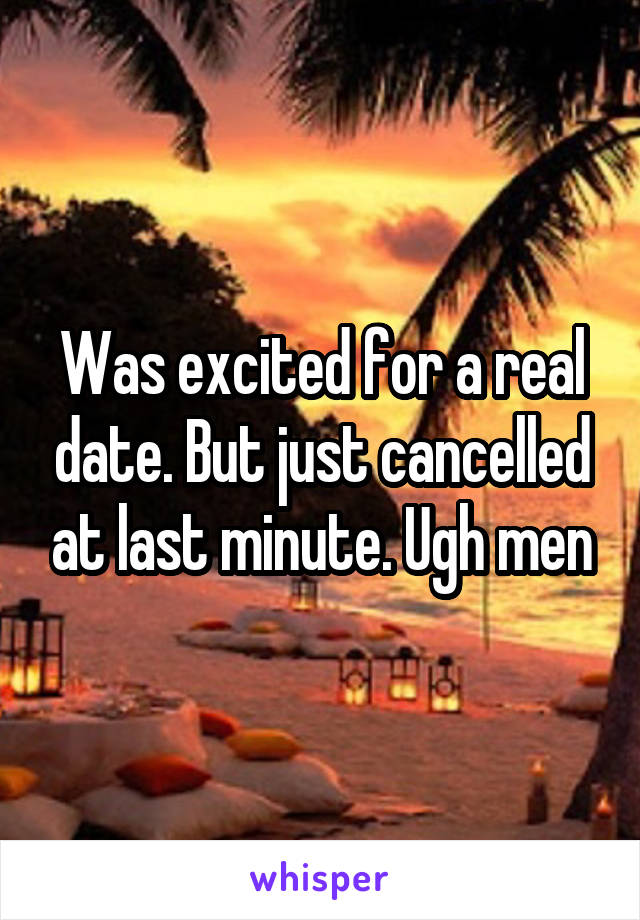 Was excited for a real date. But just cancelled at last minute. Ugh men