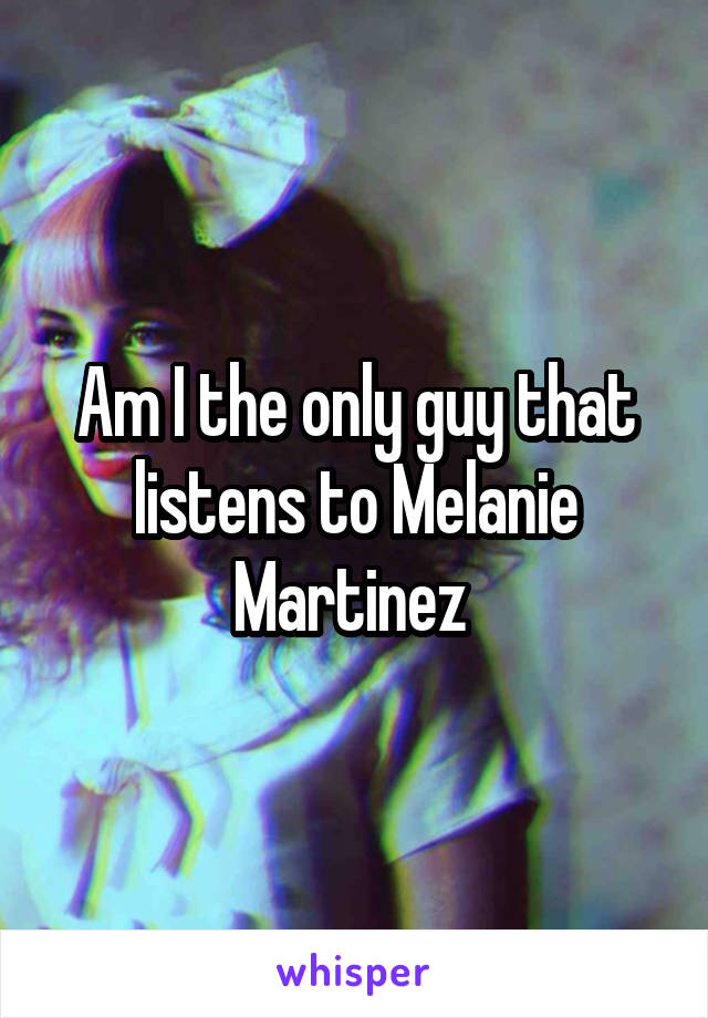 Am I the only guy that listens to Melanie Martinez