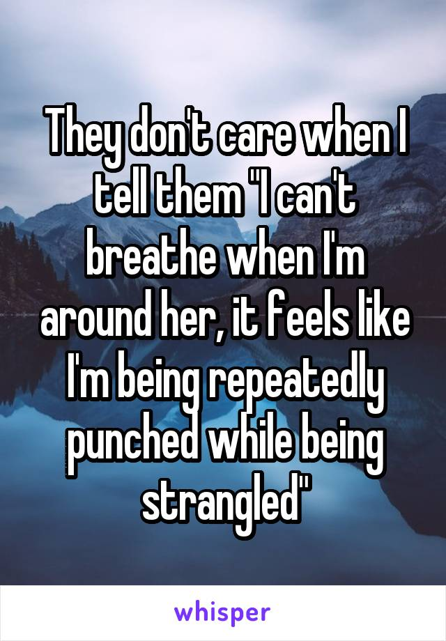 """They don't care when I tell them """"I can't breathe when I'm around her, it feels like I'm being repeatedly punched while being strangled"""""""