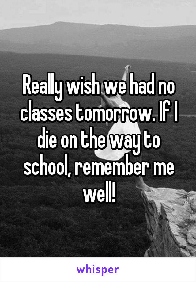 Really wish we had no classes tomorrow. If I die on the way to school, remember me well!