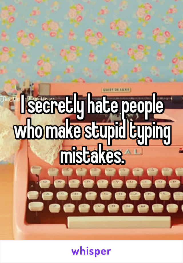 I secretly hate people who make stupid typing mistakes.