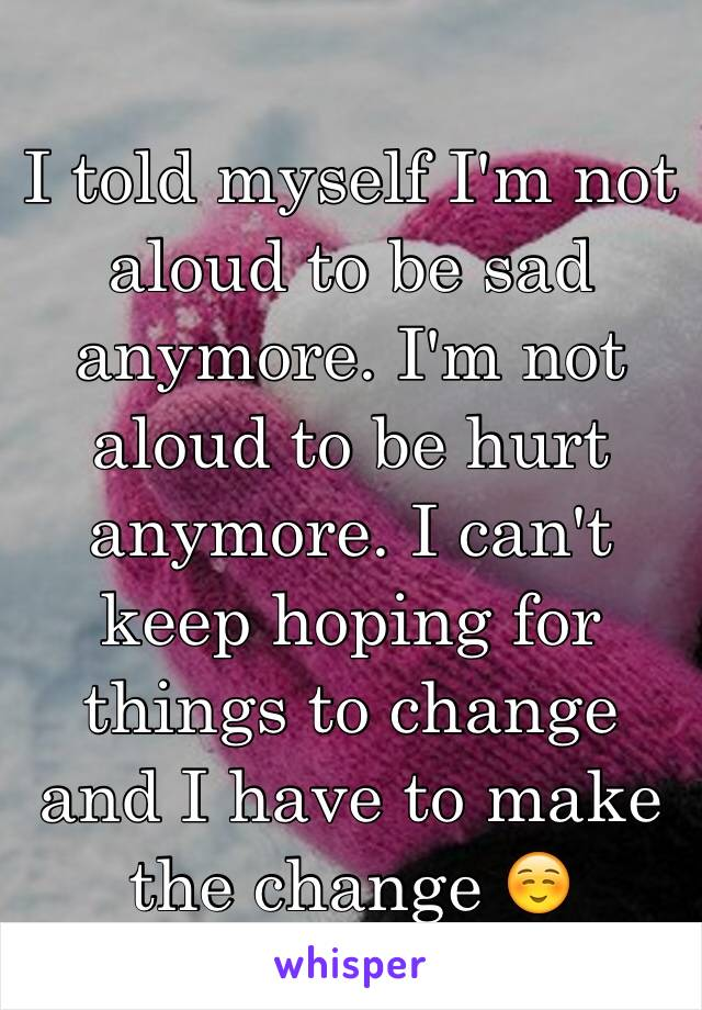 I told myself I'm not aloud to be sad anymore. I'm not aloud to be hurt anymore. I can't keep hoping for things to change and I have to make the change ☺️