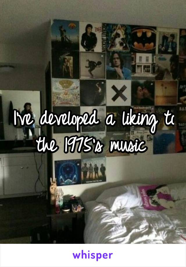 I've developed a liking to the 1975's music