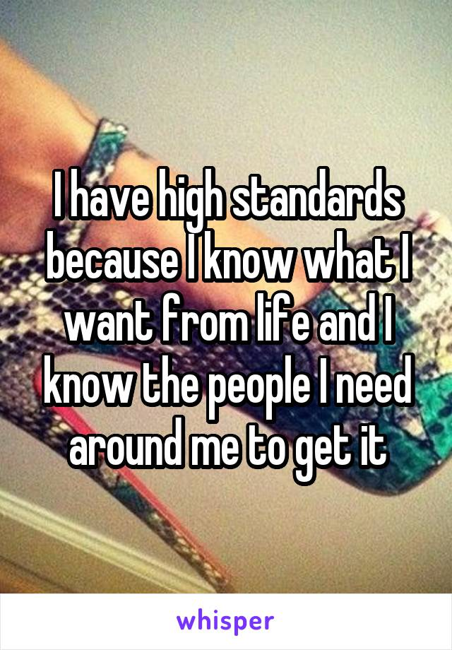 I have high standards because I know what I want from life and I know the people I need around me to get it
