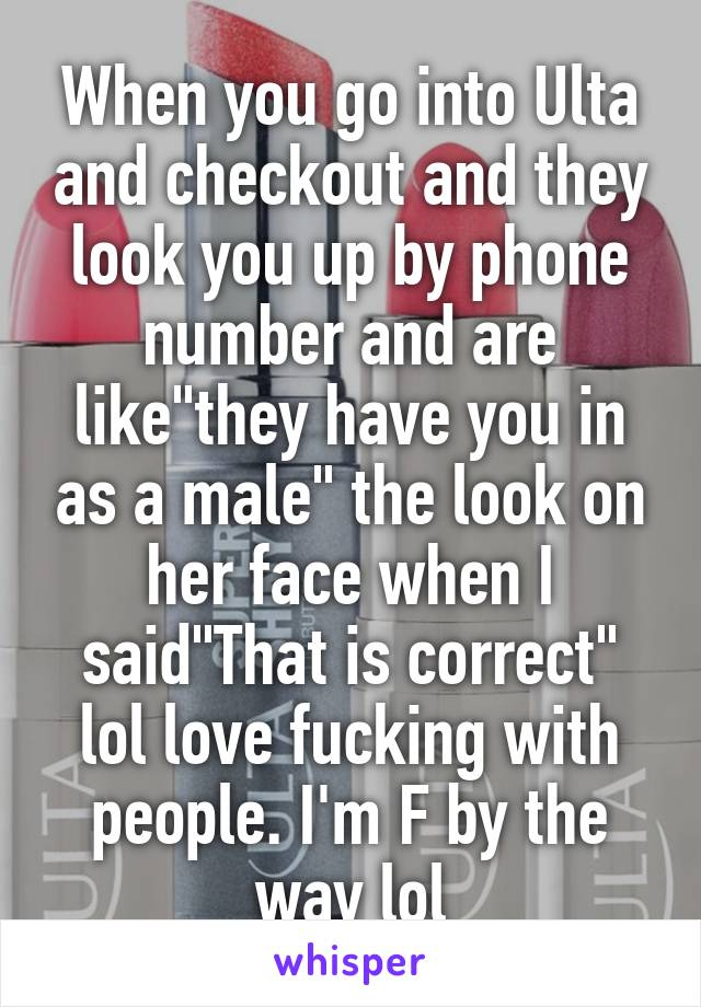 """When you go into Ulta and checkout and they look you up by phone number and are like""""they have you in as a male"""" the look on her face when I said""""That is correct"""" lol love fucking with people. I'm F by the way lol"""