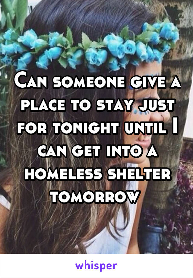 Can someone give a place to stay just for tonight until I can get into a homeless shelter tomorrow