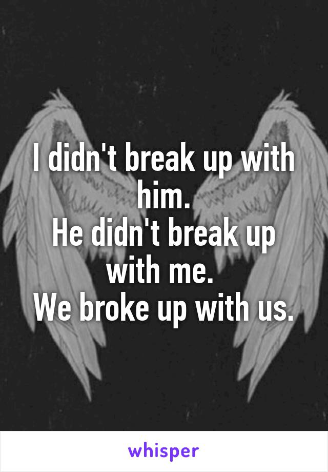 I didn't break up with him. He didn't break up with me.  We broke up with us.