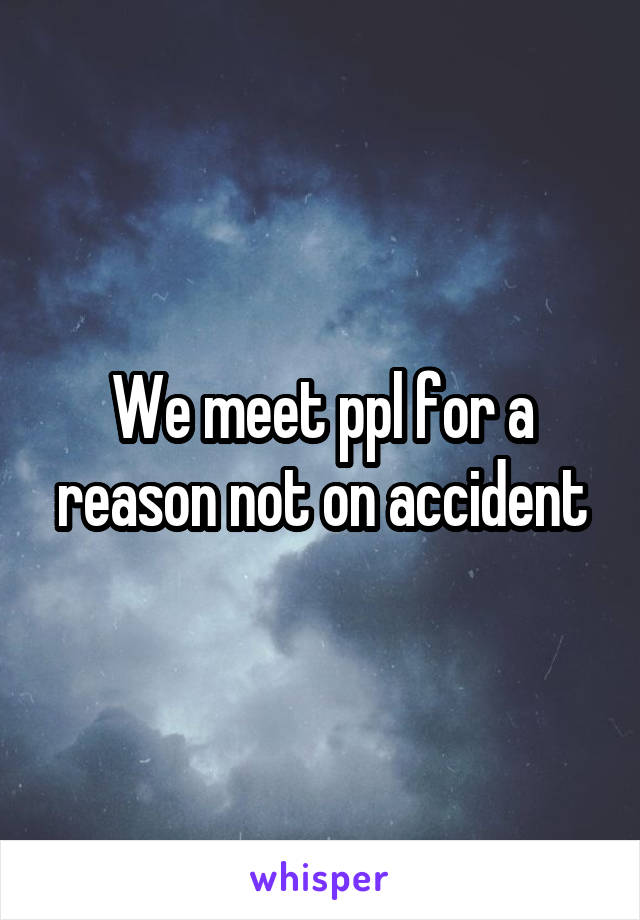 We meet ppl for a reason not on accident