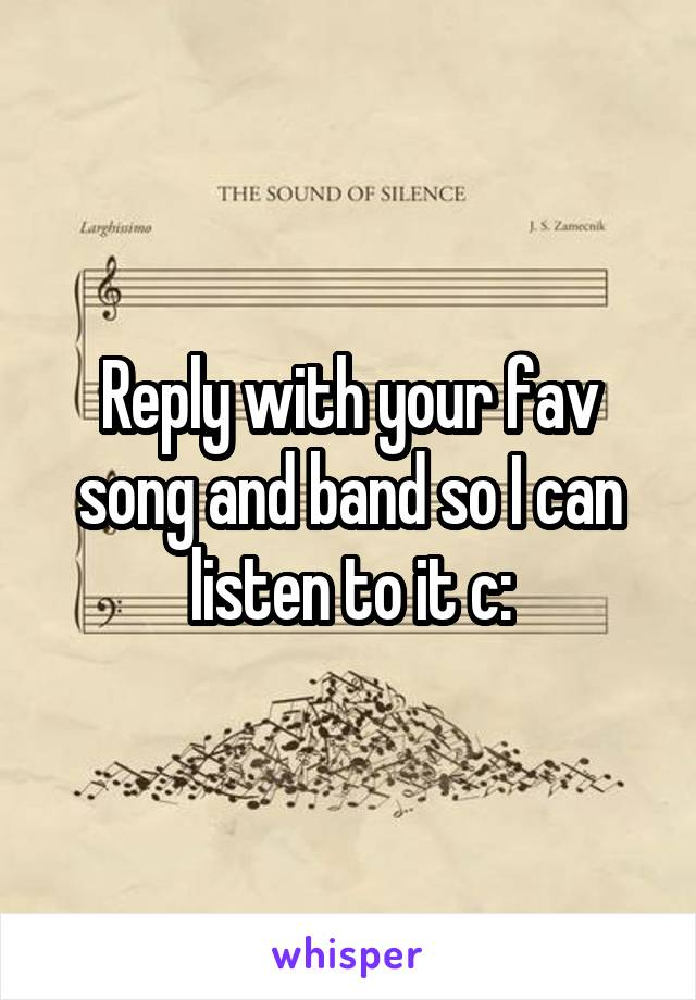 Reply with your fav song and band so I can listen to it c: