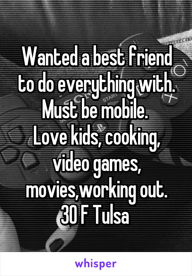 Wanted a best friend to do everything with. Must be mobile.  Love kids, cooking, video games, movies,working out. 30 F Tulsa