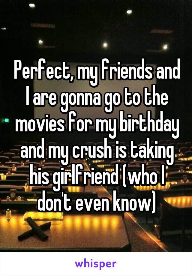 Perfect, my friends and I are gonna go to the movies for my birthday and my crush is taking his girlfriend (who I don't even know)