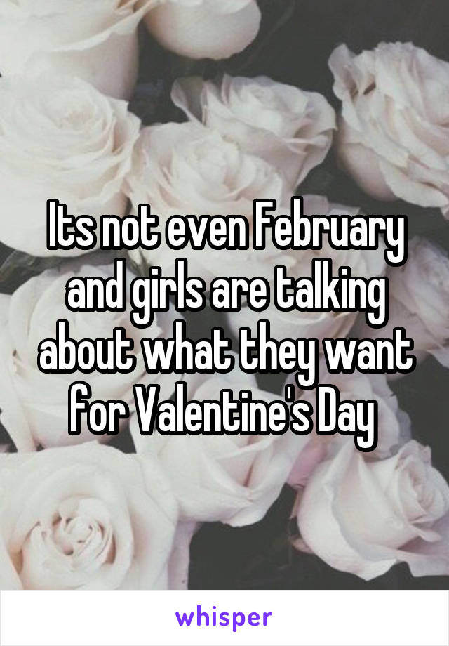 Its not even February and girls are talking about what they want for Valentine's Day