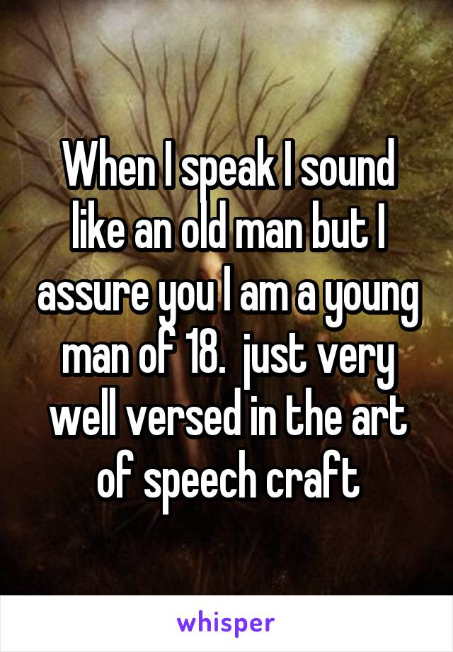 When I speak I sound like an old man but I assure you I am a young man of 18.  just very well versed in the art of speech craft