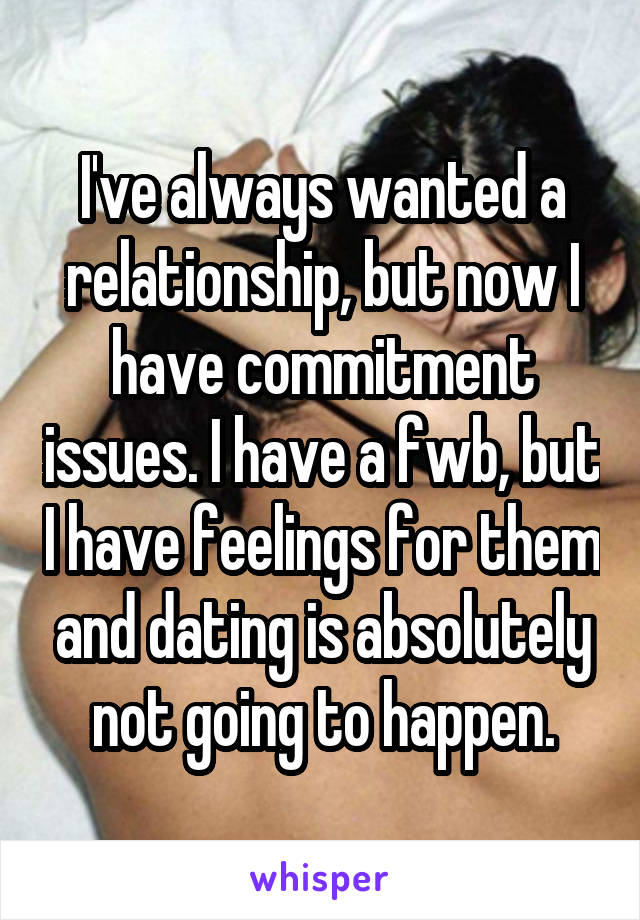 I've always wanted a relationship, but now I have commitment issues. I have a fwb, but I have feelings for them and dating is absolutely not going to happen.