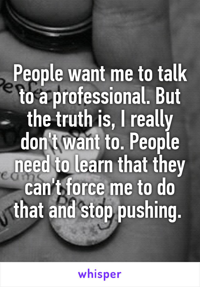 People want me to talk to a professional. But the truth is, I really don't want to. People need to learn that they can't force me to do that and stop pushing.