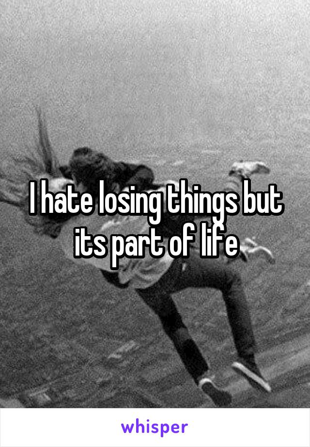 I hate losing things but its part of life