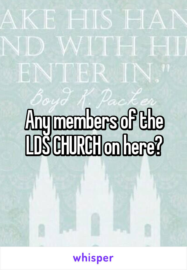 Any members of the LDS CHURCH on here?