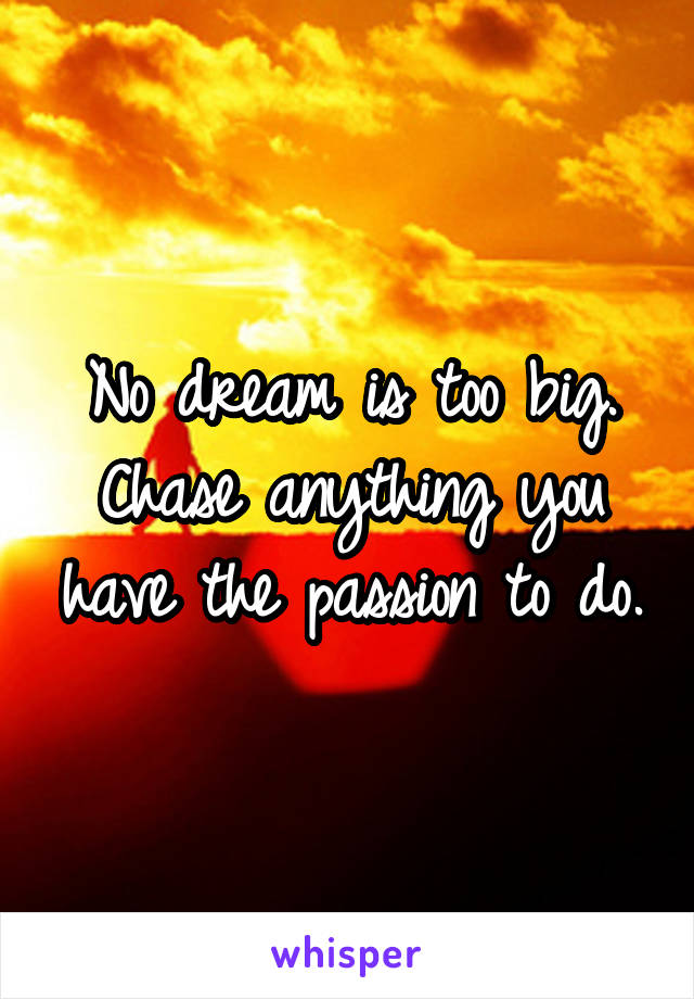 No dream is too big. Chase anything you have the passion to do.