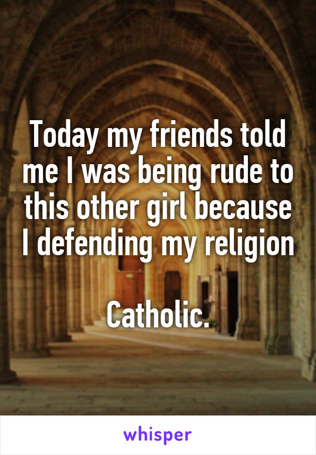 Today my friends told me I was being rude to this other girl because I defending my religion  Catholic.