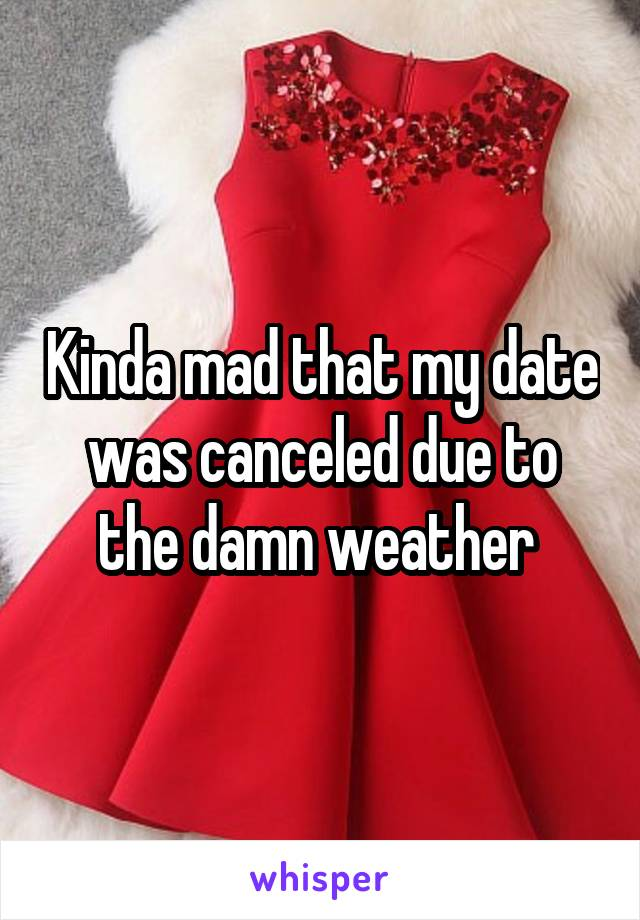 Kinda mad that my date was canceled due to the damn weather