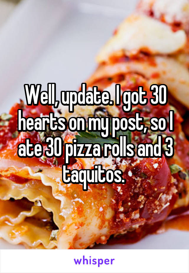 Well, update. I got 30 hearts on my post, so I ate 30 pizza rolls and 3 taquitos.