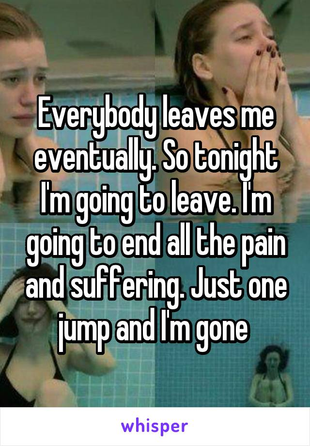 Everybody leaves me eventually. So tonight I'm going to leave. I'm going to end all the pain and suffering. Just one jump and I'm gone