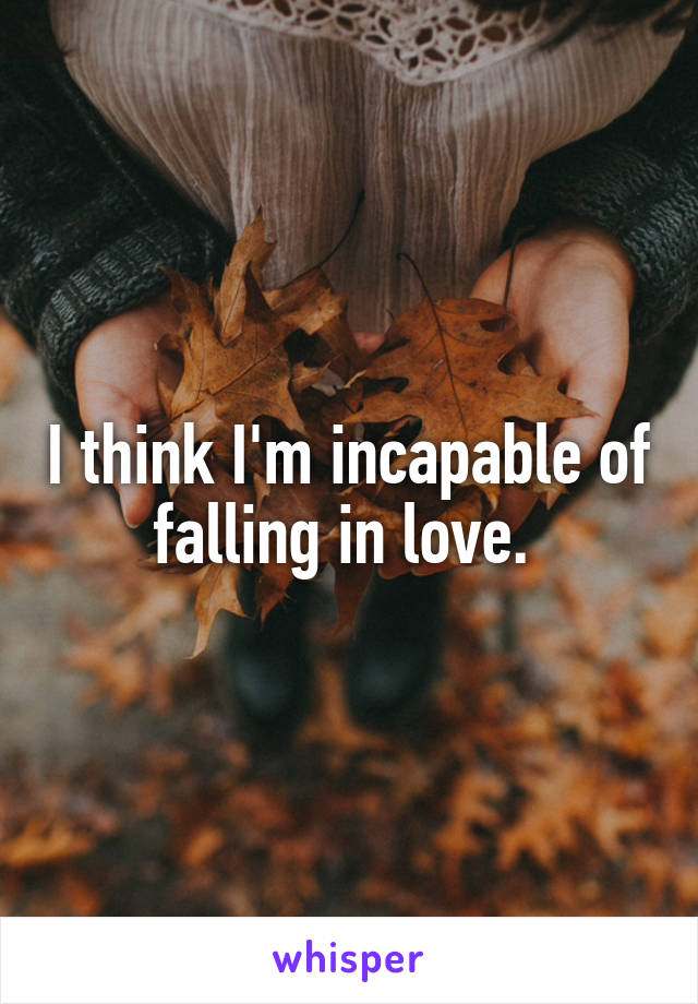 I think I'm incapable of falling in love.