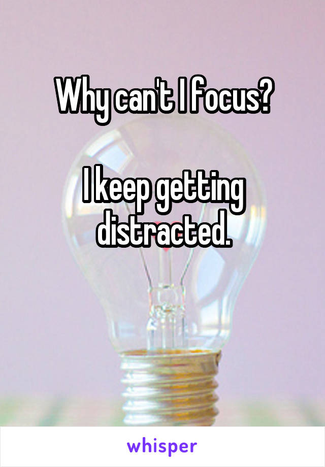Why can't I focus?  I keep getting distracted.