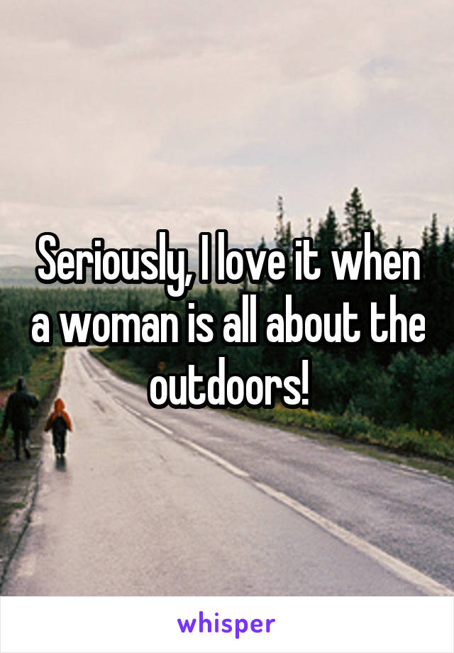 Seriously, I love it when a woman is all about the outdoors!