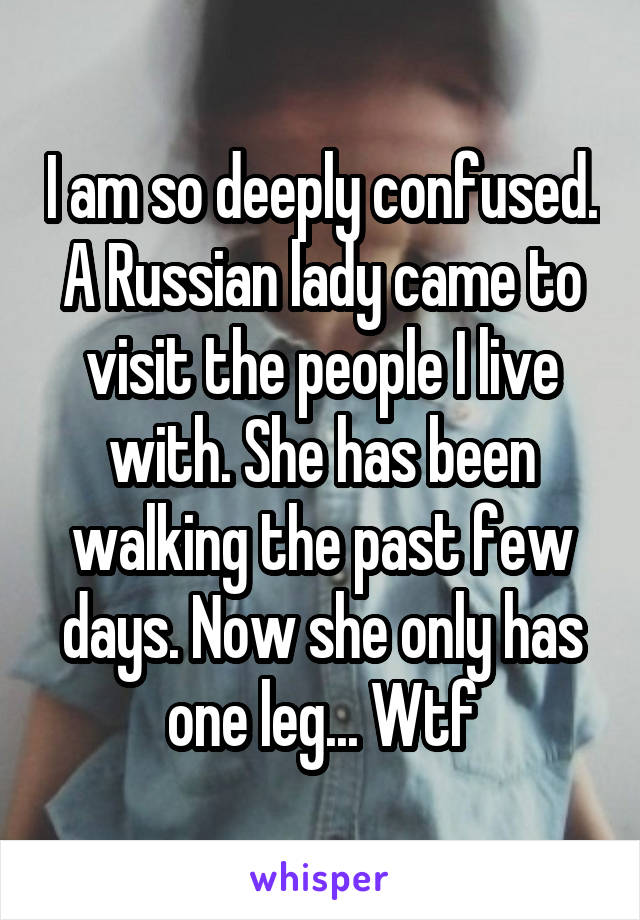 I am so deeply confused. A Russian lady came to visit the people I live with. She has been walking the past few days. Now she only has one leg... Wtf