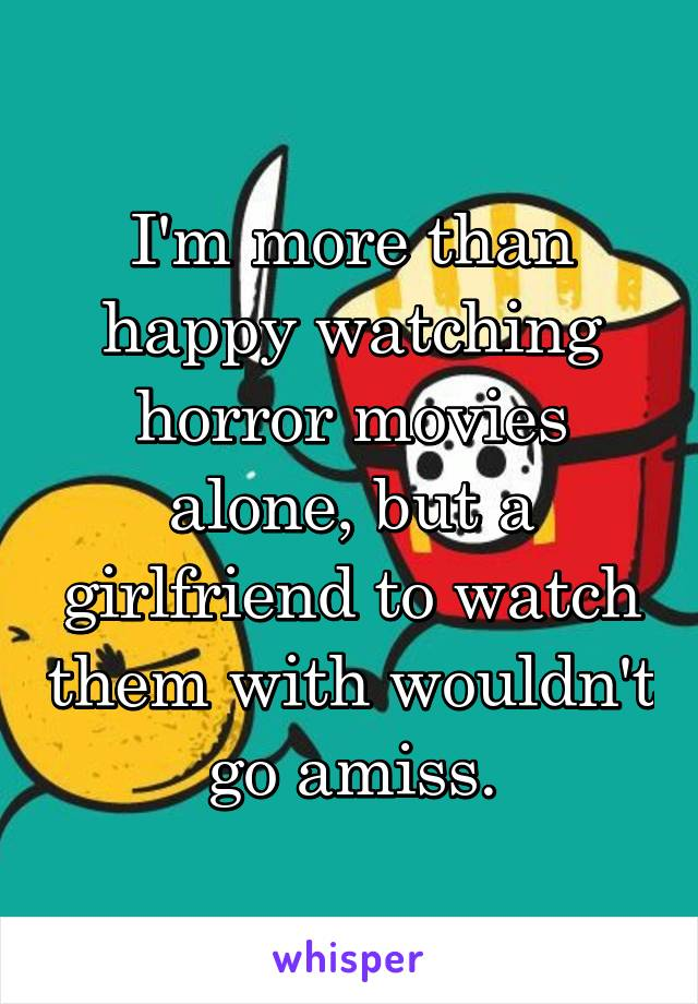 I'm more than happy watching horror movies alone, but a girlfriend to watch them with wouldn't go amiss.