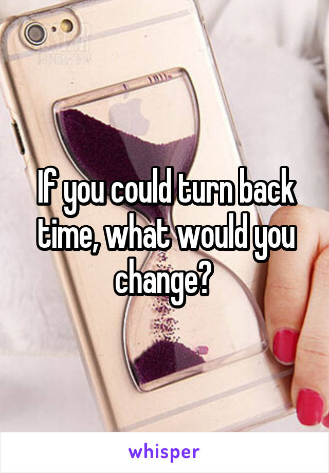 If you could turn back time, what would you change?