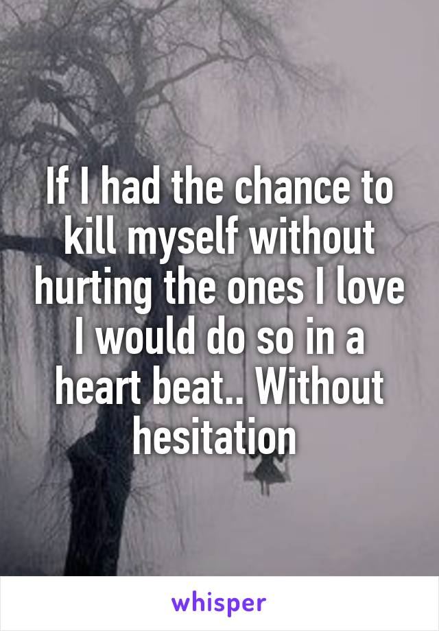 If I had the chance to kill myself without hurting the ones I love I would do so in a heart beat.. Without hesitation