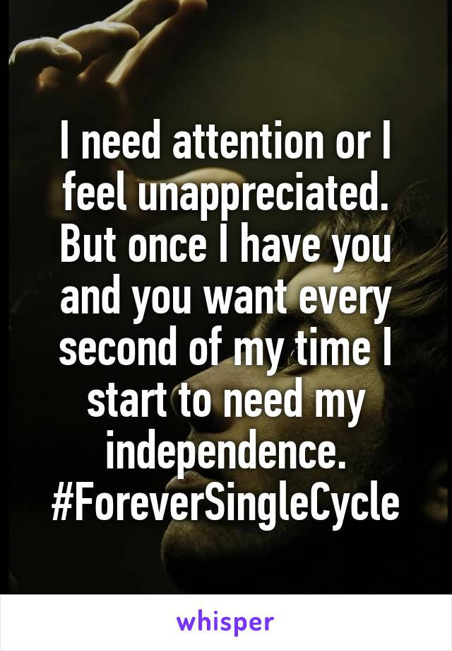 I need attention or I feel unappreciated. But once I have you and you want every second of my time I start to need my independence. #ForeverSingleCycle