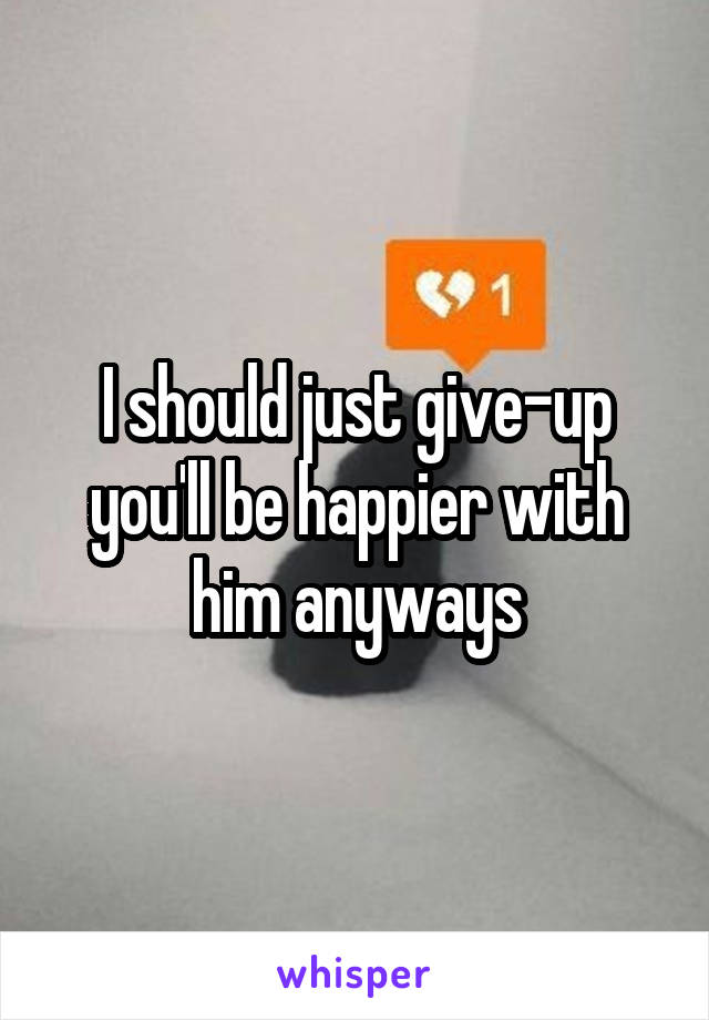 I should just give-up you'll be happier with him anyways
