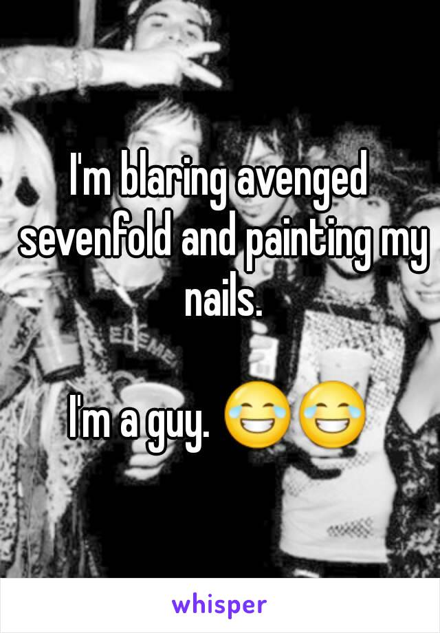 I'm blaring avenged sevenfold and painting my nails.  I'm a guy. 😂😂