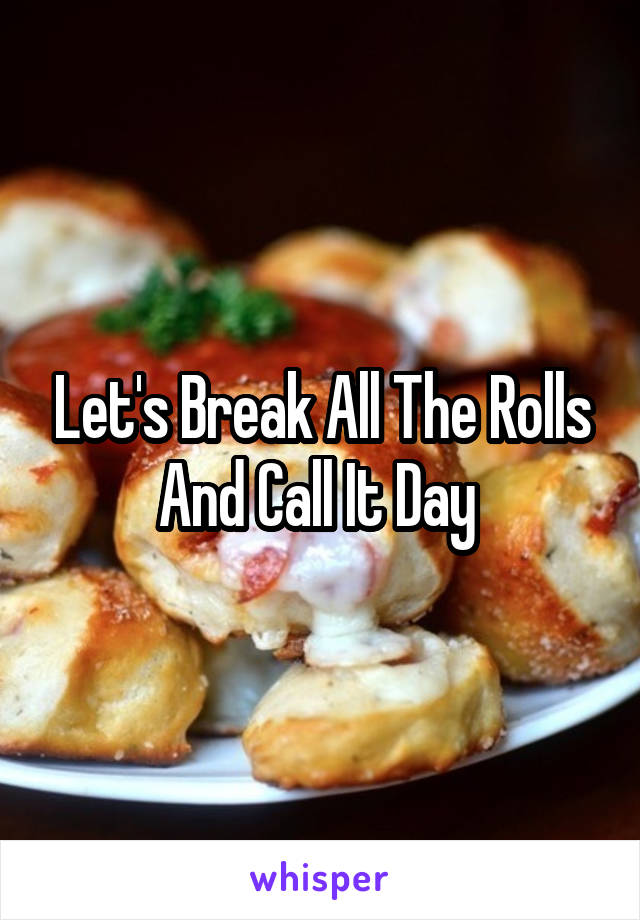 Let's Break All The Rolls And Call It Day