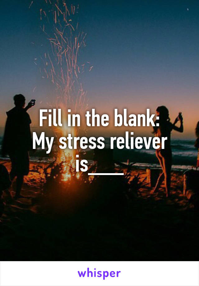 Fill in the blank: My stress reliever is___