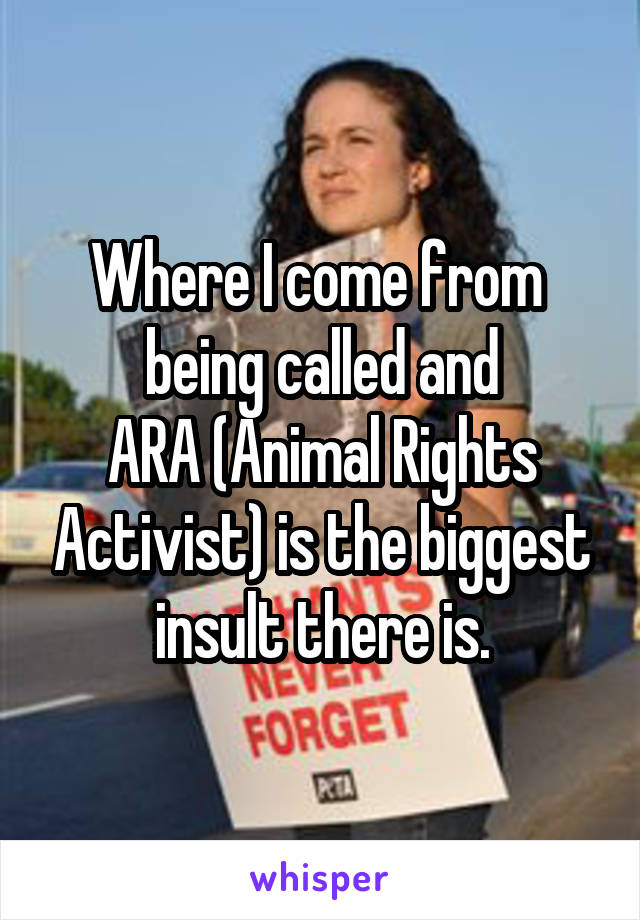 Where I come from  being called and ARA (Animal Rights Activist) is the biggest insult there is.