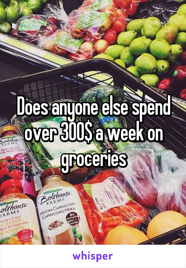 Does anyone else spend over 300$ a week on groceries