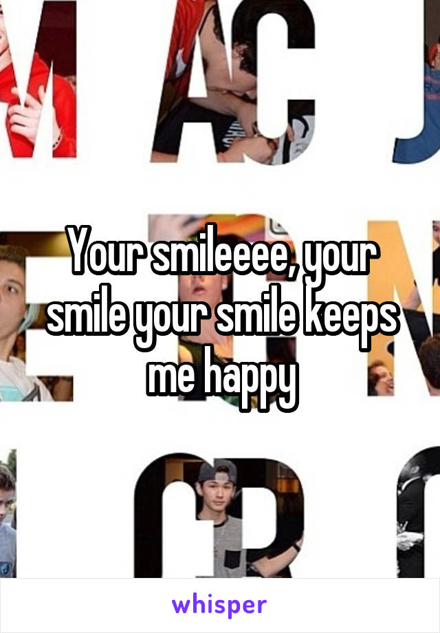 Your smileeee, your smile your smile keeps me happy