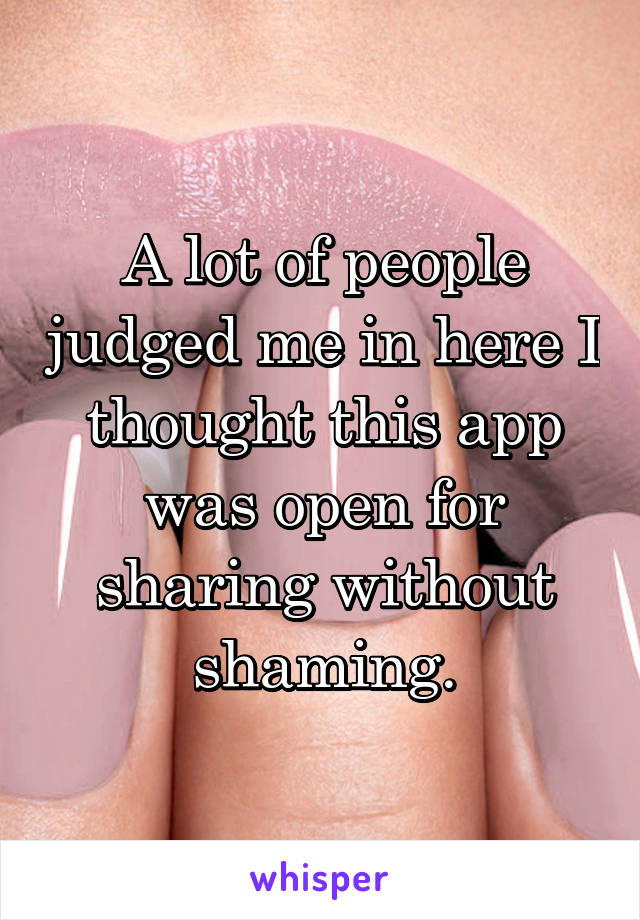 A lot of people judged me in here I thought this app was open for sharing without shaming.