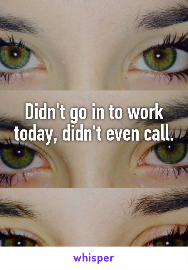 Didn't go in to work today, didn't even call.