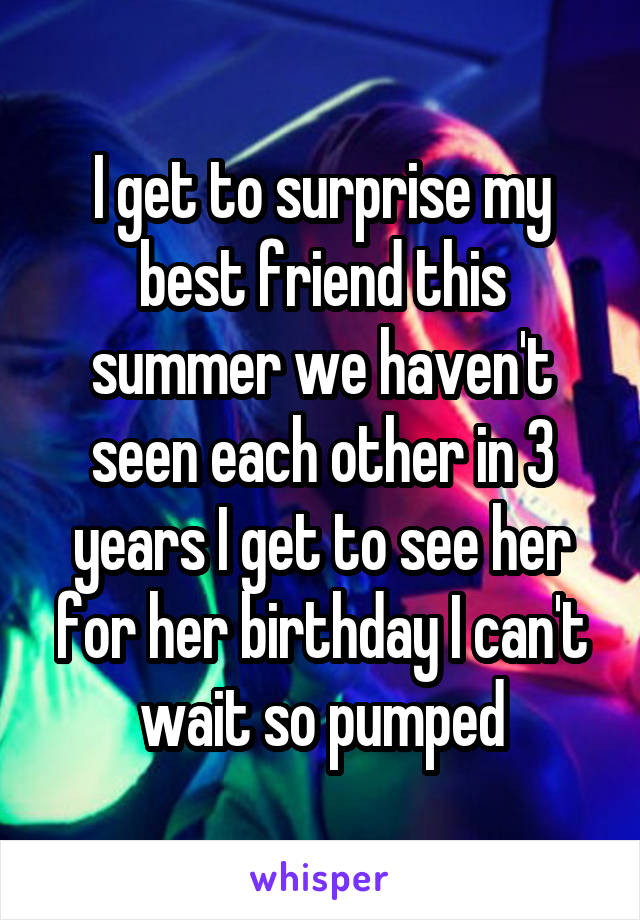 I get to surprise my best friend this summer we haven't seen each other in 3 years I get to see her for her birthday I can't wait so pumped