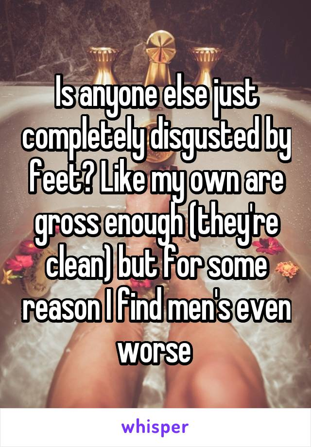 Is anyone else just completely disgusted by feet? Like my own are gross enough (they're clean) but for some reason I find men's even worse