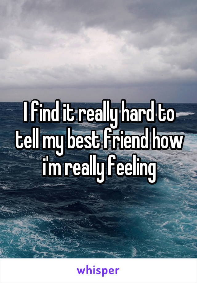I find it really hard to tell my best friend how i'm really feeling