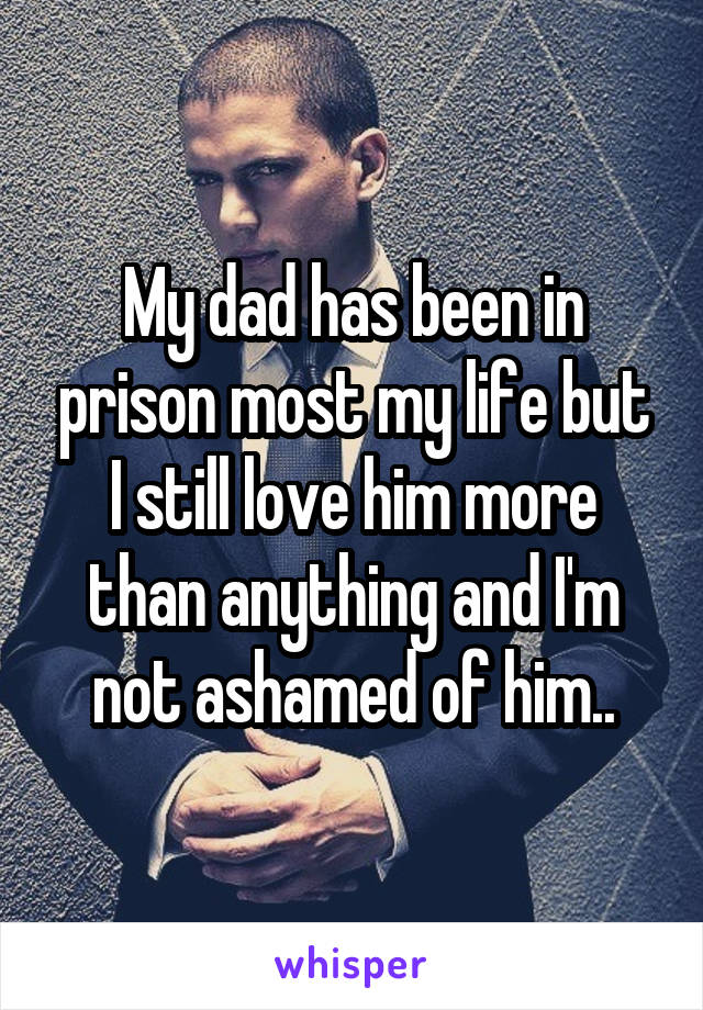 My dad has been in prison most my life but I still love him more than anything and I'm not ashamed of him..