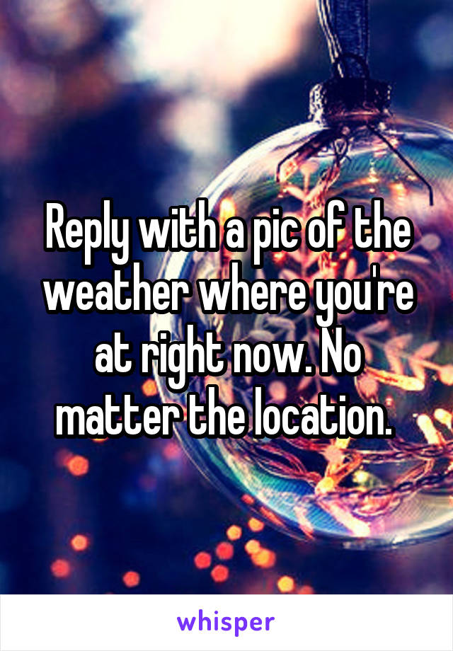 Reply with a pic of the weather where you're at right now. No matter the location.
